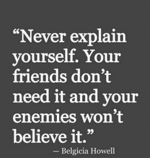 ... Quote By Belgicia Howell: Never explain yourself to friends or enemies
