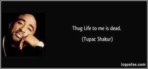 Thug Quotes Thug life to me is dead.