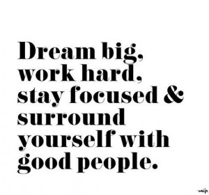 ... big, work hard, stay focused & surround yourself with good people
