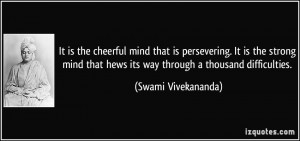 It is the cheerful mind that is persevering. It is the strong mind ...