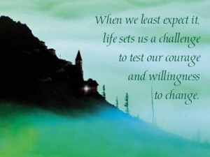 ... challenge to test our courage and willingness to change.