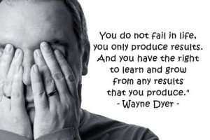 You do not fail in life, you only produce results. And you have the ...
