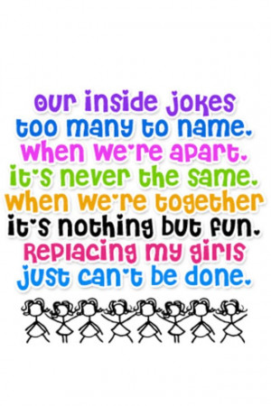 Our inside jokes are too many to name, when we're apart it's never the ...