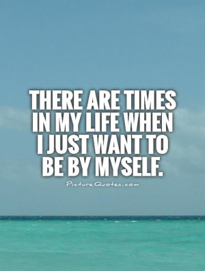 ... are times in my life when I just want to be by myself Picture Quote #1