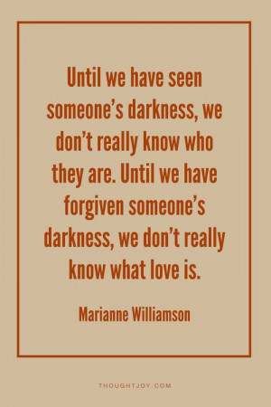 "... , we don't really know what love is."" — Marianne Williamson"