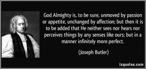 God Almighty is, to be sure, unmoved by passion or appetite, unchanged ...