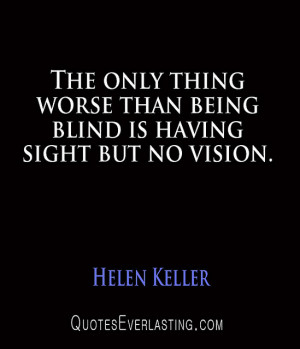 ... The only thing worse than being blind is having sight but no vision