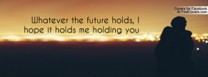 whatever the future holds , Pictures , i hope it holds me holding you ...