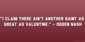 """... there ain't Another Saint As great as Valentine."""" – Ogden Nash"""