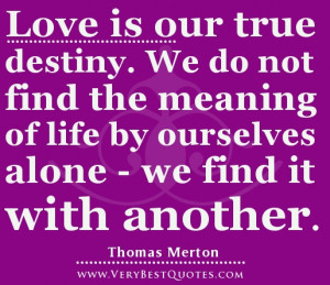 Love is our true destiny. We do not find the meaning of life by ...