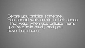 ... Someone.You Should Walk a Mile In Their Shoes ~ Inspirational Quote