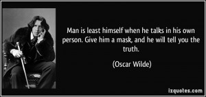 ... person. Give him a mask, and he will tell you the truth. - Oscar Wilde