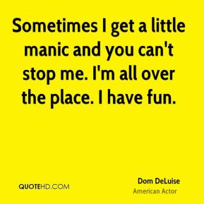 manic and you can't stop me. I'm all over the place. I have fun