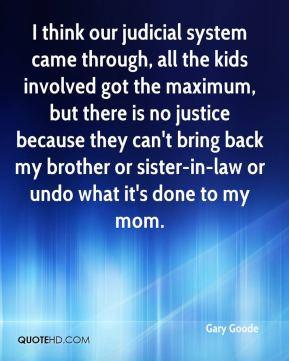 Gary Goode - I think our judicial system came through, all the kids ...