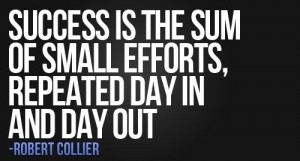 Robert Collier Quote: Success Is The Sum Of Small Efforts Repeated Day ...