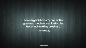 of the greatest motivators of art the fear of not making great art