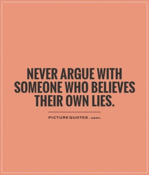 Never argue with someone who believes their own lies Picture Quote #1