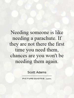 Needing someone is like needing a parachute. If they are not there the ...