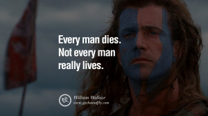 Every man dies. Not every man really lives. – William Wallace