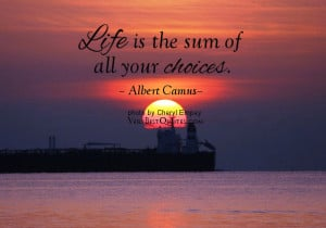 Life is the sum of all your choices. – Albert Camus
