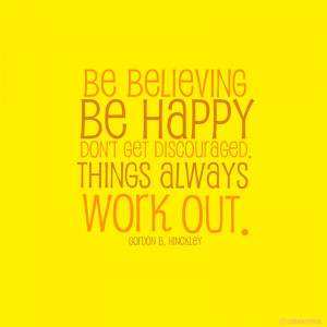 Be believing, be happy, don't get discouraged. Things will work out.