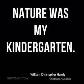 William Christopher Handy - Nature was my kindergarten.