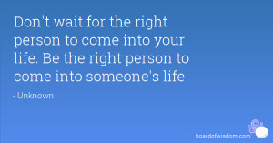 wait for the right person to come into your life. Be the right person ...