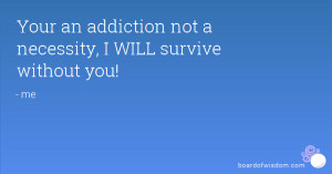 Your an addiction not a necessity, I WILL survive without you!