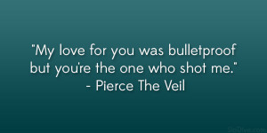 "... bulletproof but you're the one who shot me."" – Pierce The Veil"