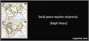 Social peace requires reciprocity. - Ralph Peters