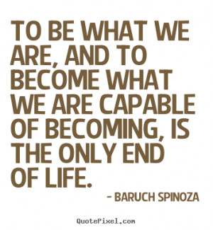 Baruch Spinoza picture quotes - To be what we are, and to become what ...