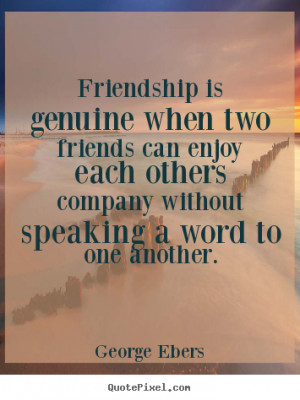 Friendship quotes - Friendship is genuine when two friends can enjoy ...
