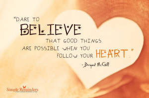 Dare to believe that good things are possible when you follow your ...