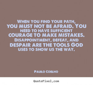 Quotes about life - When you find your path, you must not be afraid ...