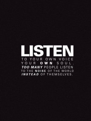 Listen to your own voice, your own soul. Too many people listen to the ...