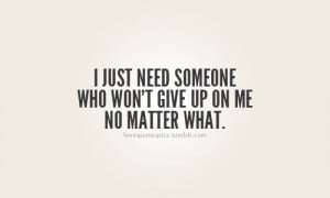 just need someone who won't give up on me no matter what.