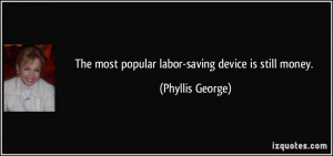 The most popular labor-saving device is still money. - Phyllis George