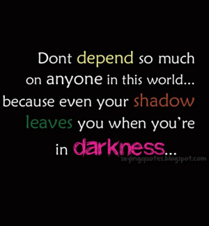 Dont depend so much on anyone in this world.