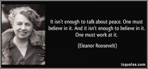 ... enough to believe in it. One must work at it. - Eleanor Roosevelt