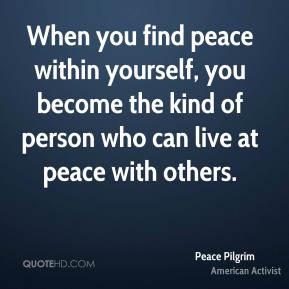 When you find peace within yourself, you become the kind of person who ...
