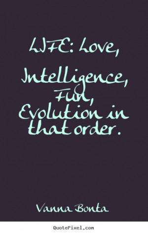 Quote about life - Life: love, intelligence, fun, evolution in that ...
