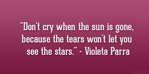 Don't cry when the sun is gone, because the tears won't let you ...