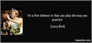 ... firm believer in that you play the way you practice. - Larry Bird