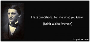 hate quotations. Tell me what you know. - Ralph Waldo Emerson
