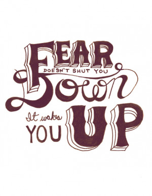 Fear doesn't shut you down; it wakes you up.