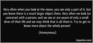Very often when you look at the moon, you see only a part of it, but ...