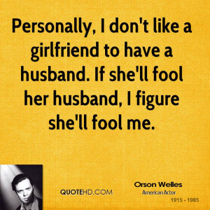 Personally, I don't like a girlfriend to have a husband. If she'll ...