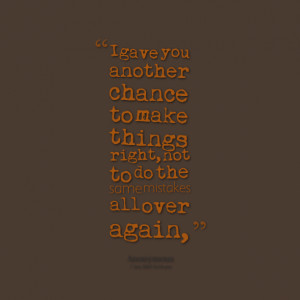 Quotes Picture: i gave you another chance to make things right, not to ...