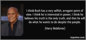 think Bush has a very selfish, arrogant point of view. I think he is ...