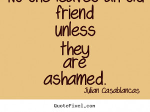 Quote about friendship - No one leaves an old friend unless they are ...